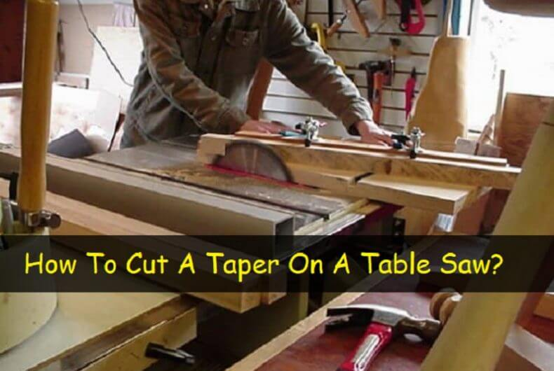Ultimate Guide On How To Cut A Taper On A Table Saw